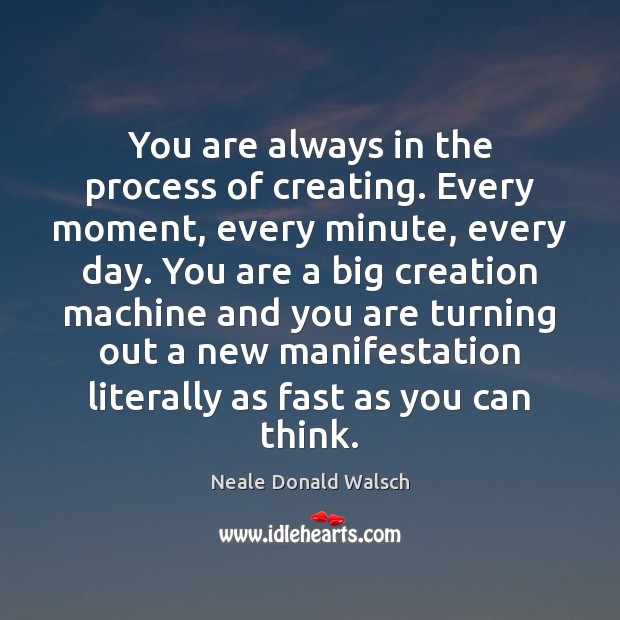 You are always in the process of creating. Every moment, every minute, Image