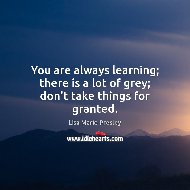You are always learning; there is a lot of grey; don't take things for granted. Lisa Marie Presley Picture Quote