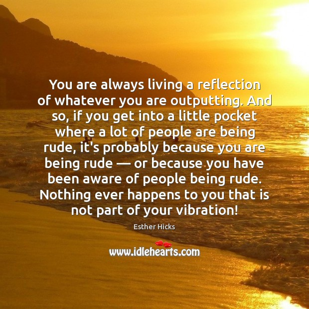 You are always living a reflection of whatever you are outputting. And Image