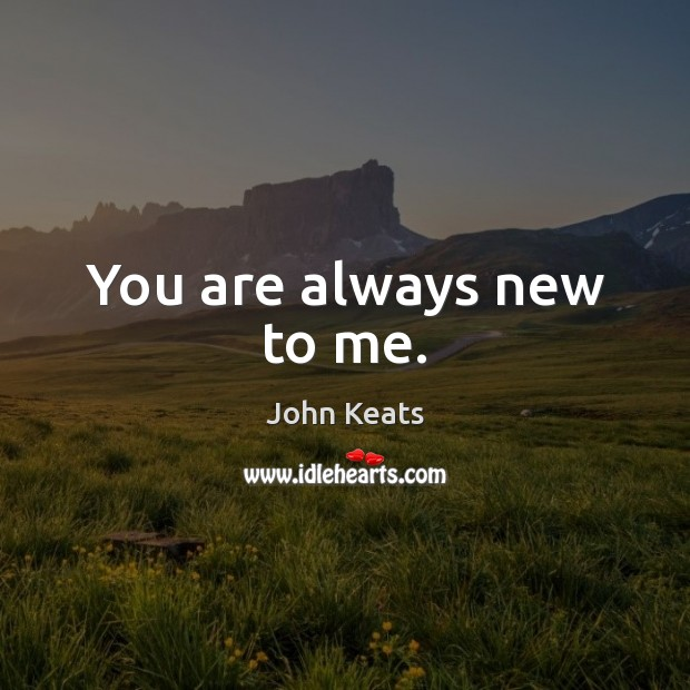 You are always new to me. Image