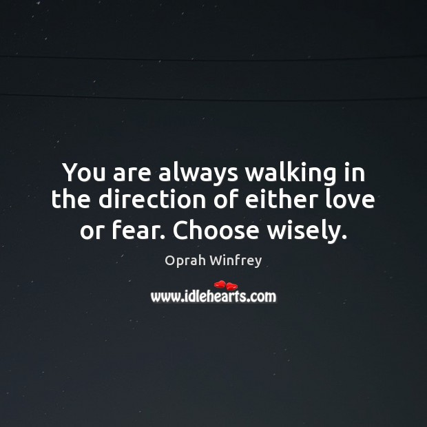 Image, You are always walking in the direction of either love or fear. Choose wisely.