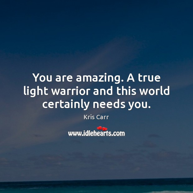 You are amazing. A true light warrior and this world certainly needs you. Image