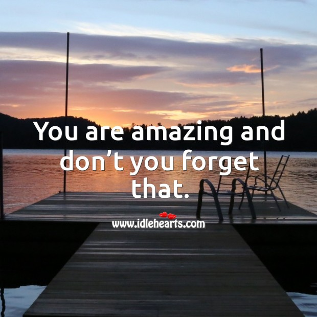 You are amazing and don't you forget that. Image