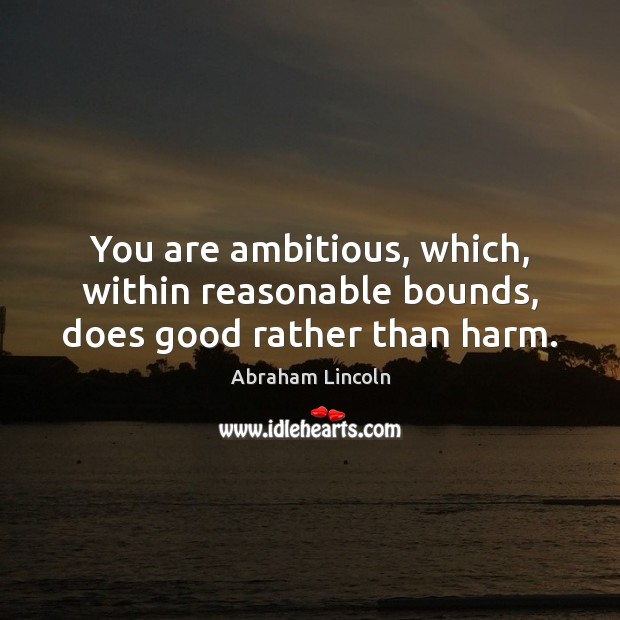 You are ambitious, which, within reasonable bounds, does good rather than harm. Image