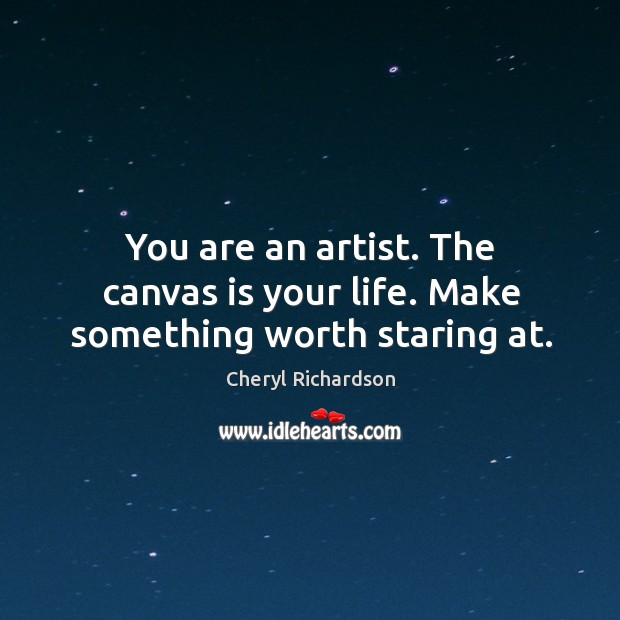 You are an artist. The canvas is your life. Make something worth staring at. Cheryl Richardson Picture Quote