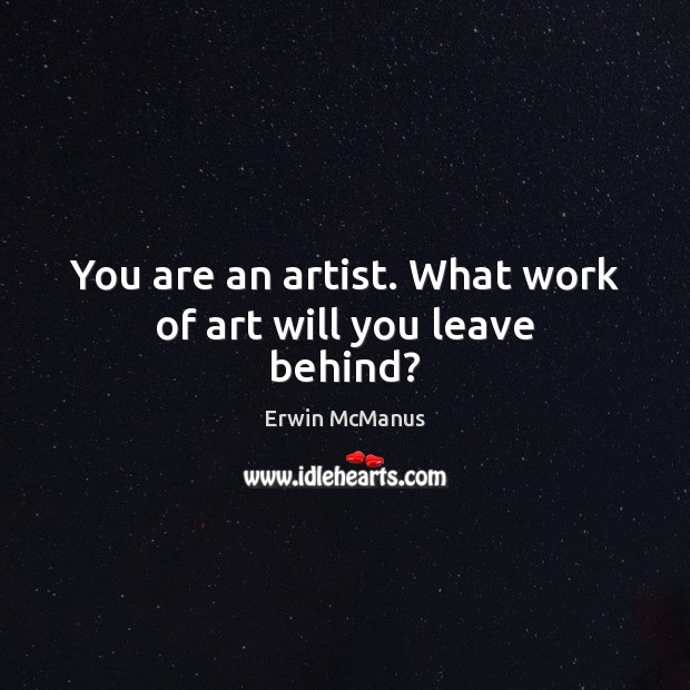 You are an artist. What work of art will you leave behind? Image