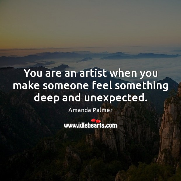 Image, You are an artist when you make someone feel something deep and unexpected.