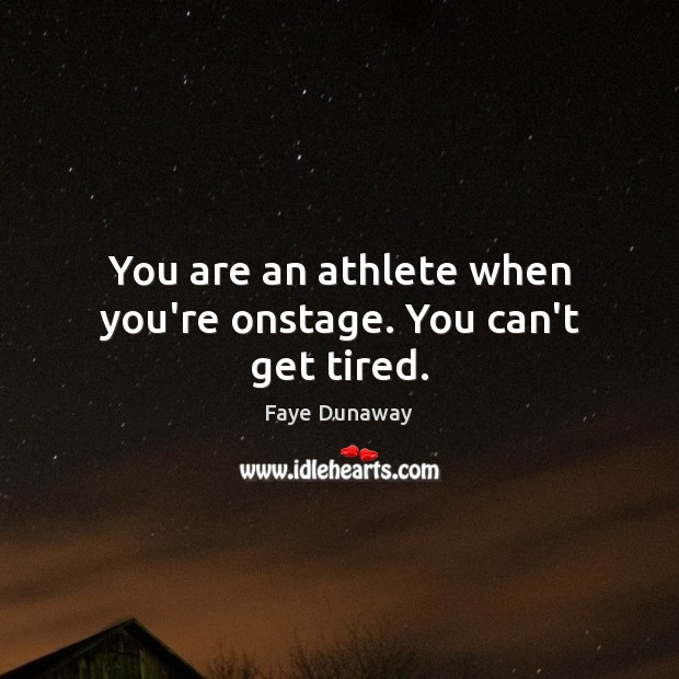 You are an athlete when you're onstage. You can't get tired. Image