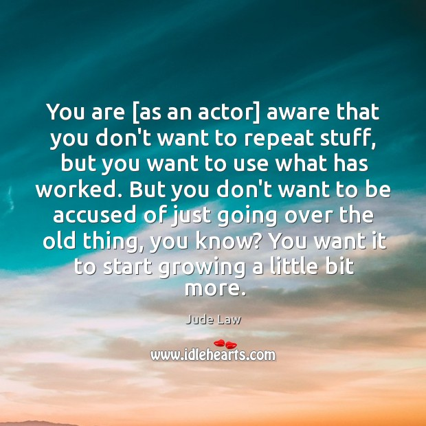 Image, You are [as an actor] aware that you don't want to repeat