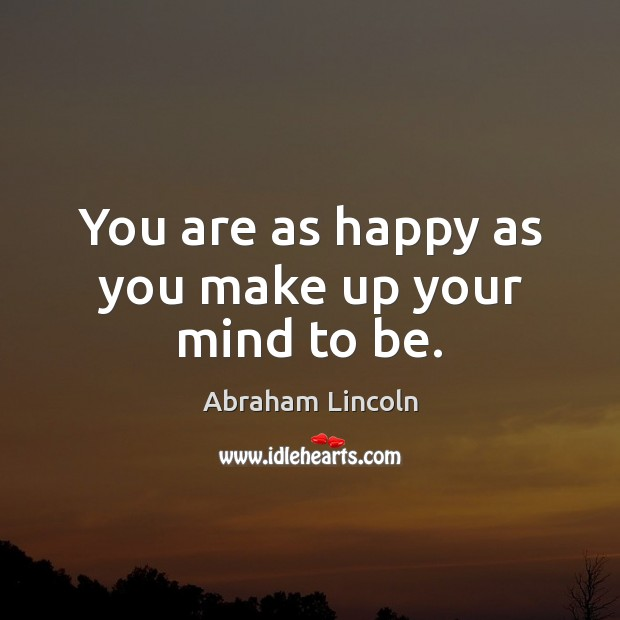 Image, You are as happy as you make up your mind to be.