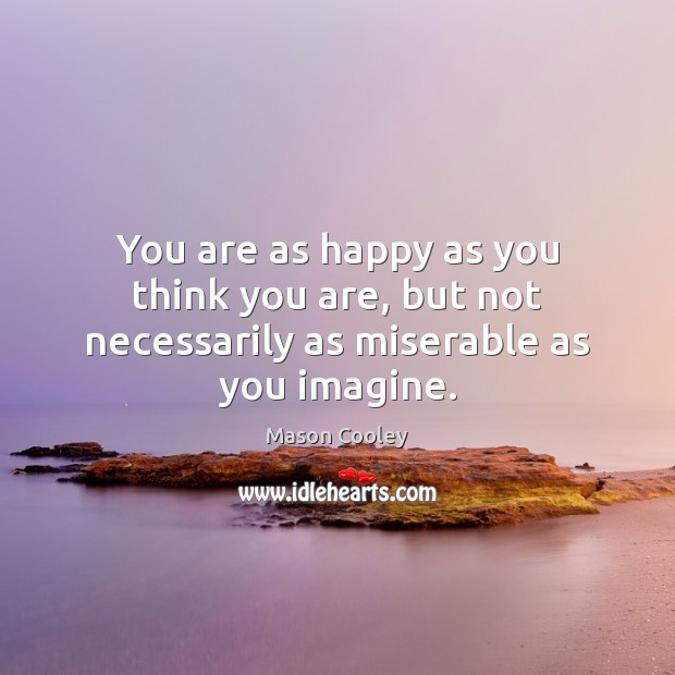 You are as happy as you think you are, but not necessarily as miserable as you imagine. Image
