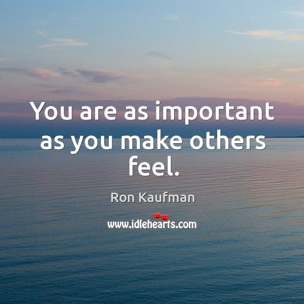 You are as important as you make others feel. Image