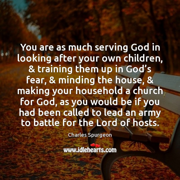 You are as much serving God in looking after your own children, & Image