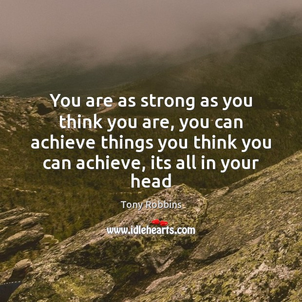 You are as strong as you think you are, you can achieve Tony Robbins Picture Quote