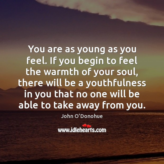 You are as young as you feel. If you begin to feel Image