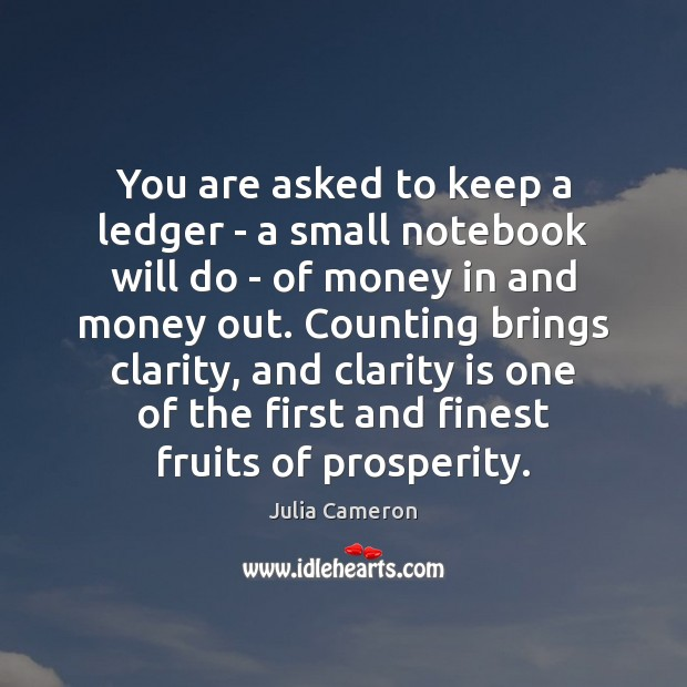 You are asked to keep a ledger – a small notebook will Julia Cameron Picture Quote