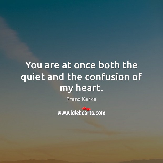 You are at once both the quiet and the confusion of my heart. Image