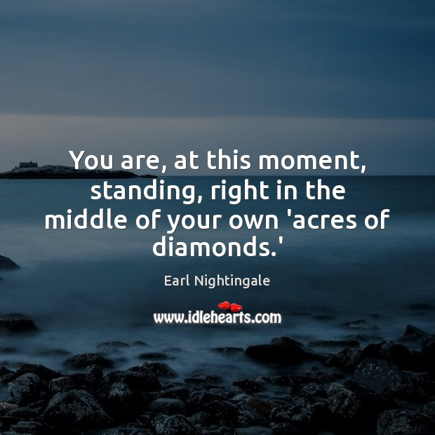 You are, at this moment, standing, right in the middle of your own 'acres of diamonds.' Earl Nightingale Picture Quote