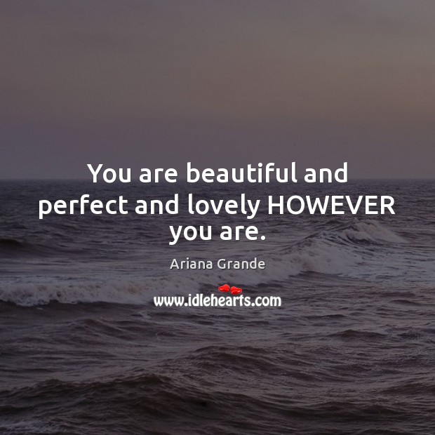You are beautiful and perfect and lovely HOWEVER you are. Image