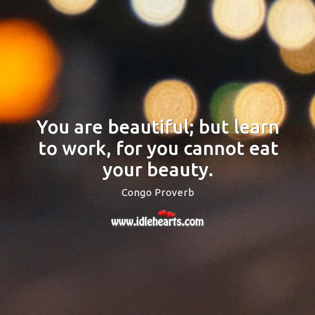 You are beautiful; but learn to work, for you cannot eat your beauty. Congo Proverbs Image