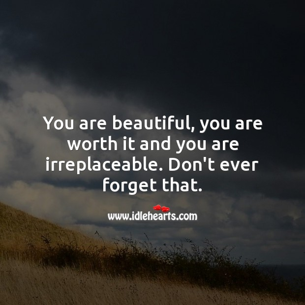 You are beautiful, you are worth it and you are irreplaceable. Worth Quotes Image