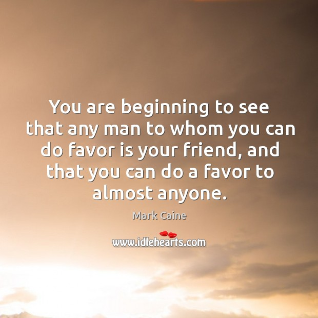 Image, You are beginning to see that any man to whom you can do favor is your friend