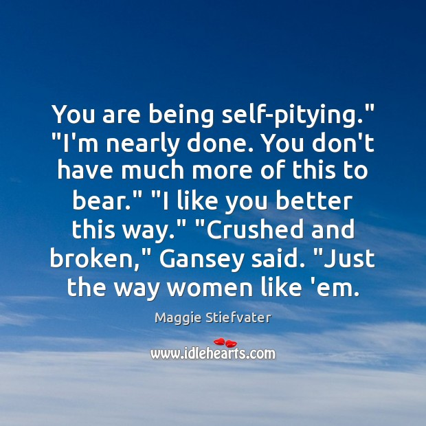 """You are being self-pitying."""" """"I'm nearly done. You don't have much more Maggie Stiefvater Picture Quote"""