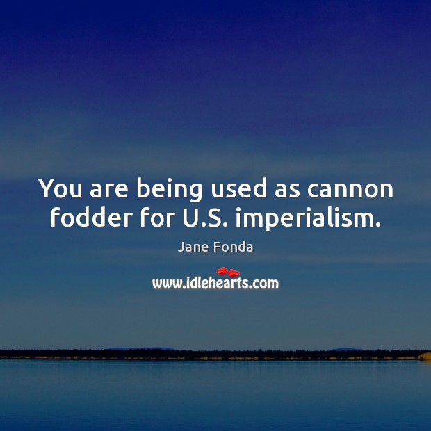 You are being used as cannon fodder for U.S. imperialism. Jane Fonda Picture Quote