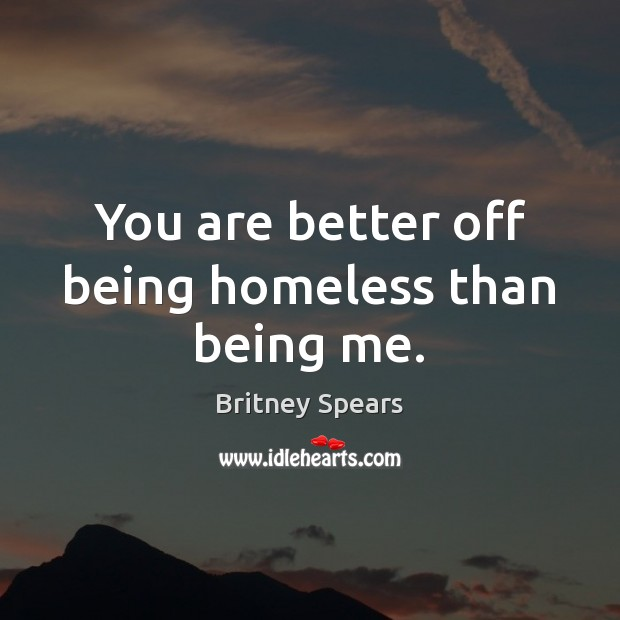 You are better off being homeless than being me. Britney Spears Picture Quote