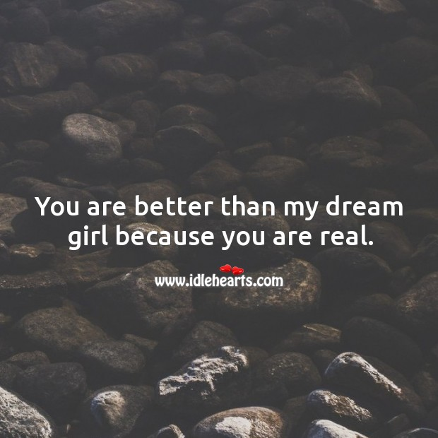 You are better than my dream girl because you are real. Image