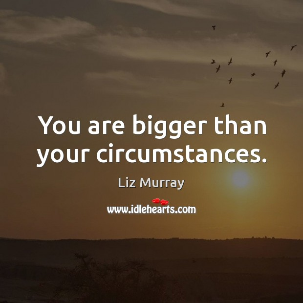 You are bigger than your circumstances. Image