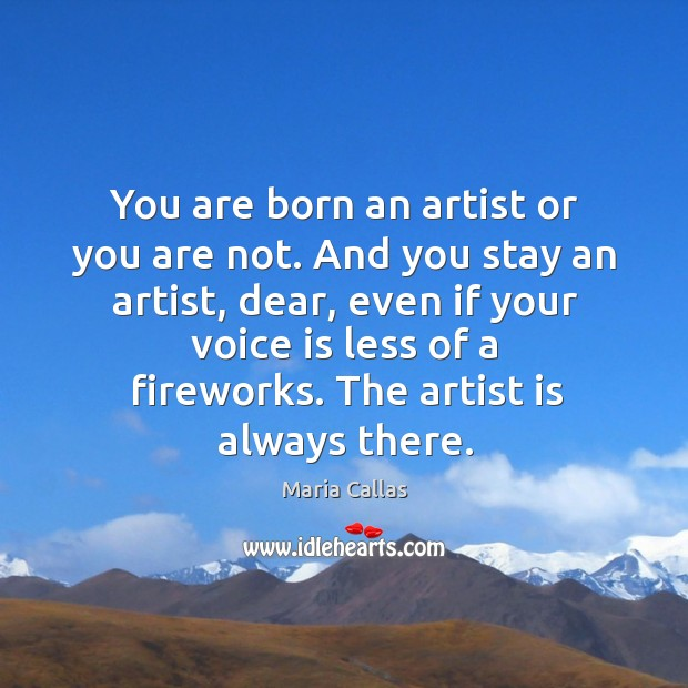 You are born an artist or you are not. And you stay an artist Maria Callas Picture Quote