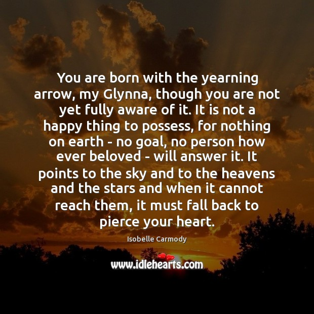 You are born with the yearning arrow, my Glynna, though you are Image