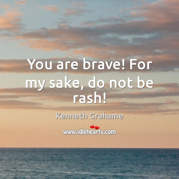 You are brave! For my sake, do not be rash! Image