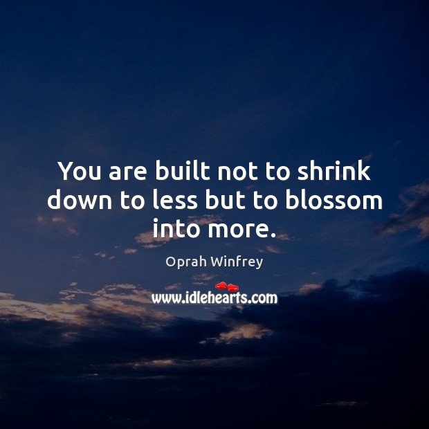 You are built not to shrink down to less but to blossom into more. Image
