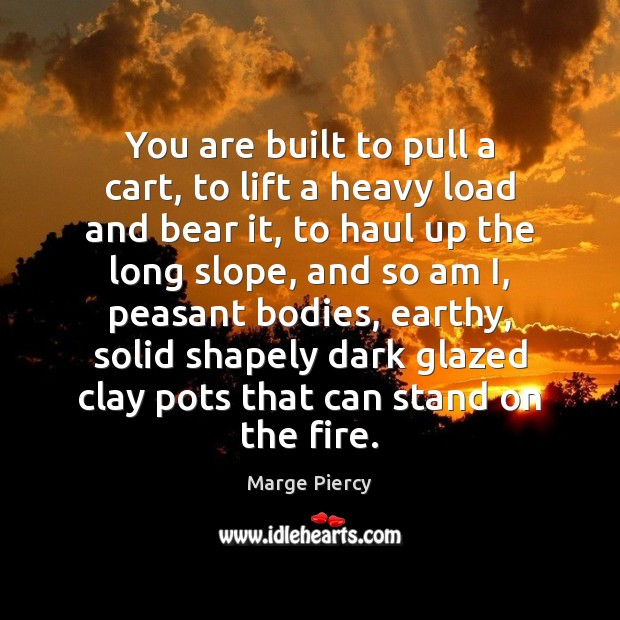 You are built to pull a cart, to lift a heavy load Marge Piercy Picture Quote