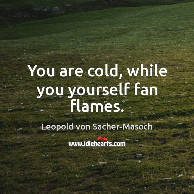 You are cold, while you yourself fan flames. Image