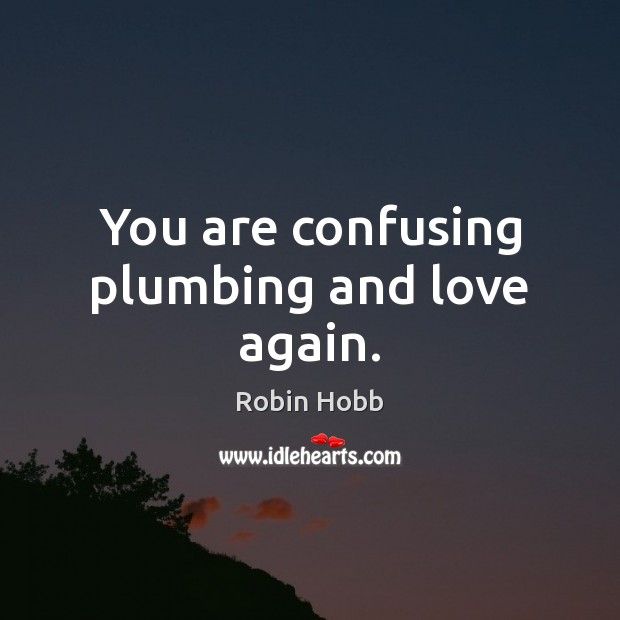 You are confusing plumbing and love again. Image