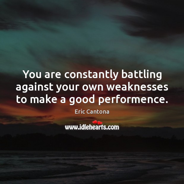You are constantly battling against your own weaknesses to make a good performence. Eric Cantona Picture Quote