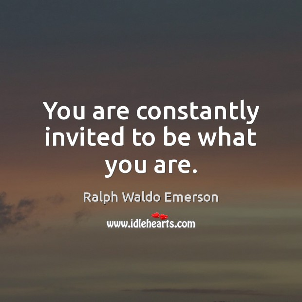 You are constantly invited to be what you are. Image