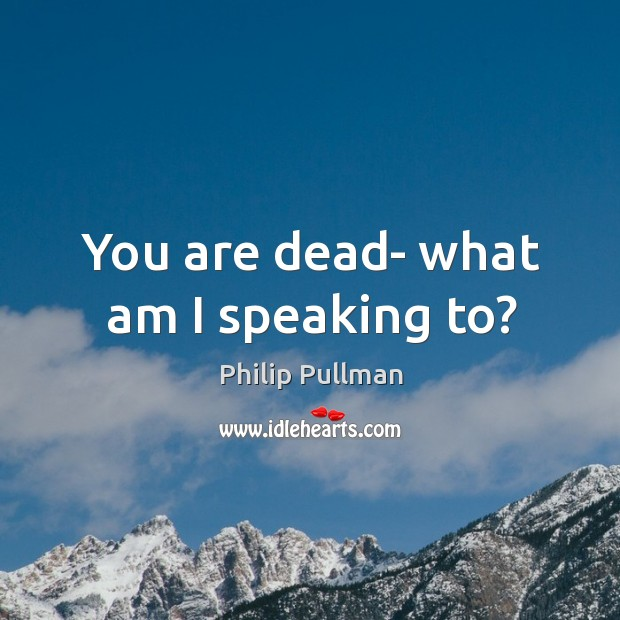You are dead- what am I speaking to? Philip Pullman Picture Quote