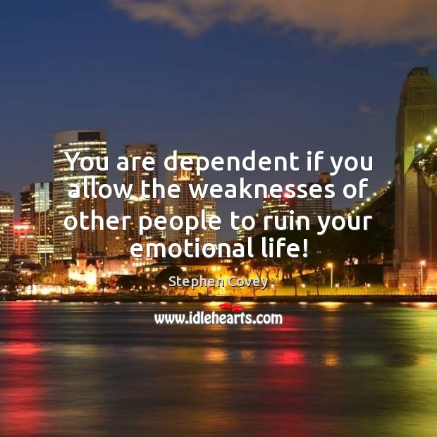 You are dependent if you allow the weaknesses of other people to ruin your emotional life! Image