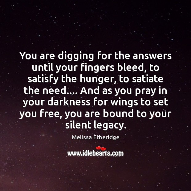 You are digging for the answers until your fingers bleed, to satisfy Melissa Etheridge Picture Quote