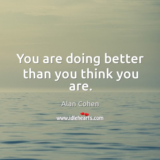 You are doing better than you think you are. Image