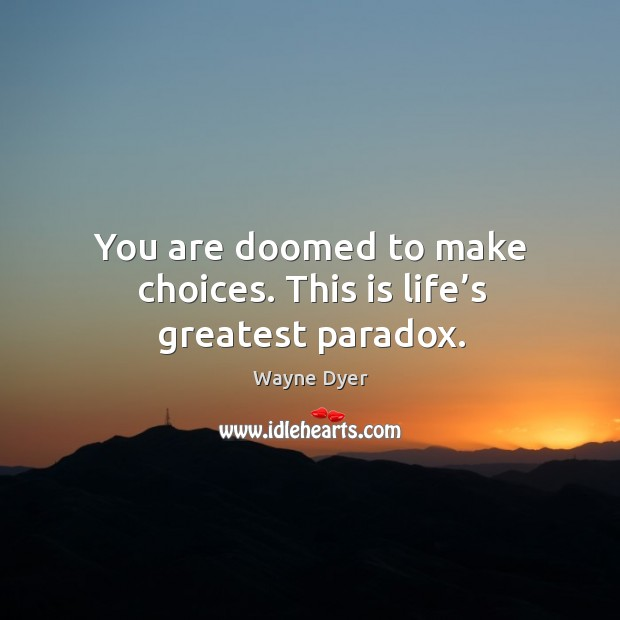 Image, You are doomed to make choices. This is life's greatest paradox.