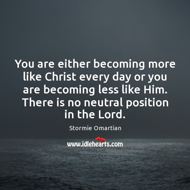 You are either becoming more like Christ every day or you are Image