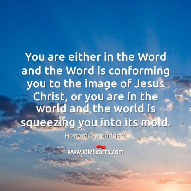 You are either in the Word and the Word is conforming you Howard G. Hendricks Picture Quote