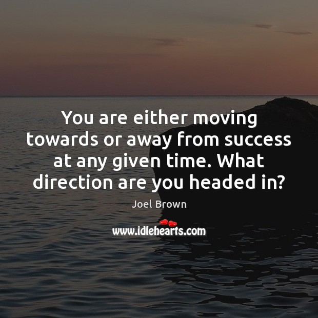 You are either moving towards or away from success at any given Image