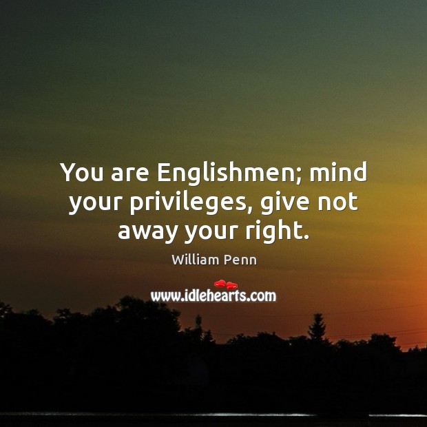 Image, You are Englishmen; mind your privileges, give not away your right.