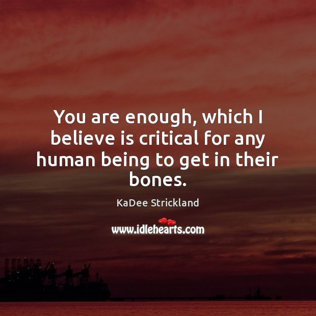 You are enough, which I believe is critical for any human being to get in their bones. Image
